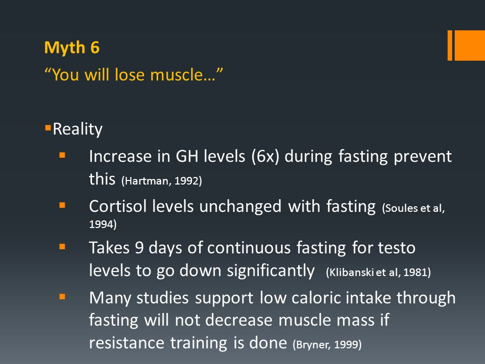 "Myth 6 ""You will lose muscle…""  Reality  Increase in GH levels (6x) during fasting prevent this (Hartman, 1992)  Cortisol levels unchanged with fas"