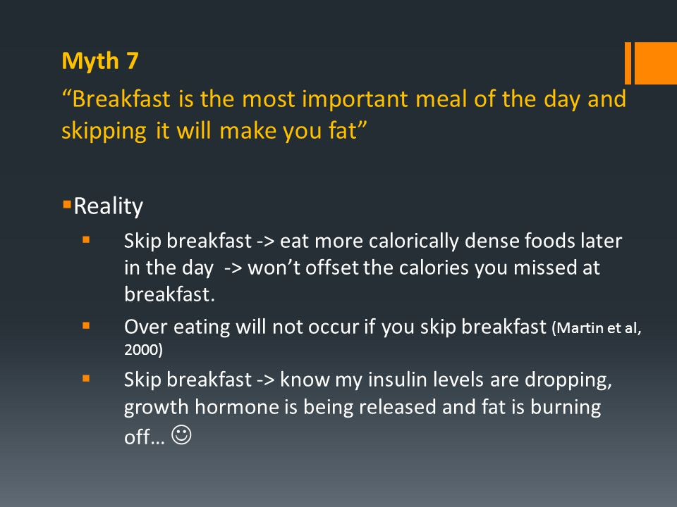 "Myth 7 ""Breakfast is the most important meal of the day and skipping it will make you fat""  Reality  Skip breakfast -> eat more calorically dense fo"