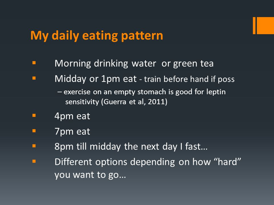My daily eating pattern  Morning drinking water or green tea  Midday or 1pm eat - train before hand if poss – exercise on an empty stomach is good f
