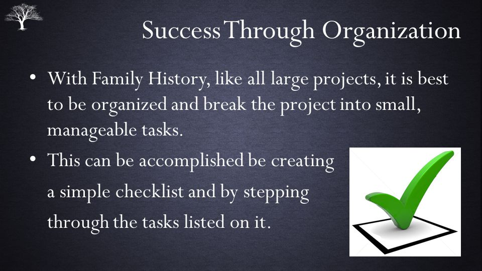 Success Through Organization With Family History, like all large projects, it is best to be organized and break the project into small, manageable tasks.