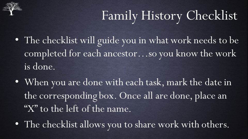 Family History Checklist The checklist will guide you in what work needs to be completed for each ancestor…so you know the work is done.