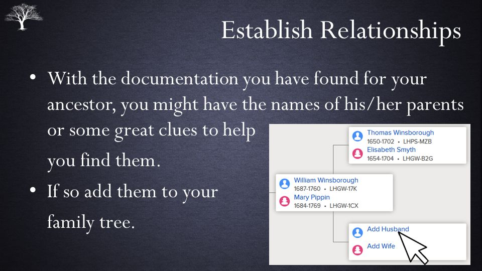Establish Relationships With the documentation you have found for your ancestor, you might have the names of his/her parents or some great clues to help you find them.