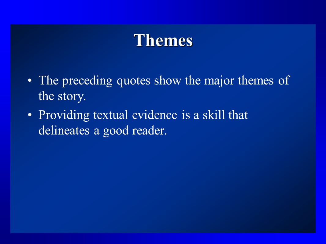 Themes The preceding quotes show the major themes of the story. Providing textual evidence is a skill that delineates a good reader.