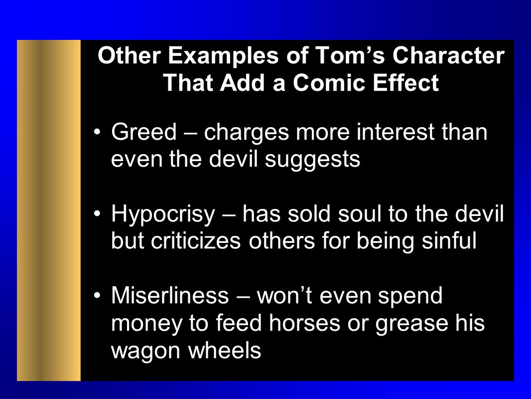 Other Examples of Tom's Character That Add a Comic Effect Greed – charges more interest than even the devil suggests Hypocrisy – has sold soul to the