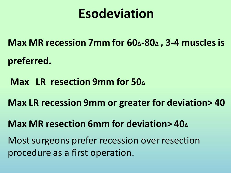 Esodeviation Max MR recession 7mm for 60 ∆ -80 ∆, 3-4 muscles is preferred. Max LR resection 9mm for 50 ∆ Max LR recession 9mm or greater for deviatio