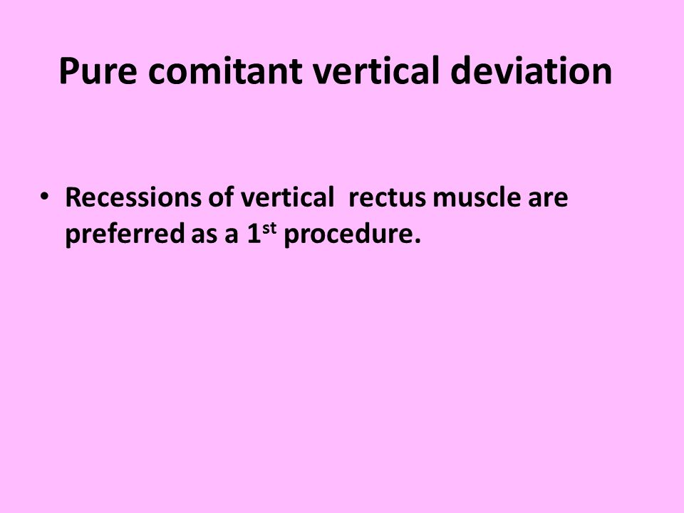 Pure comitant vertical deviation Recessions of vertical rectus muscle are preferred as a 1 st procedure.