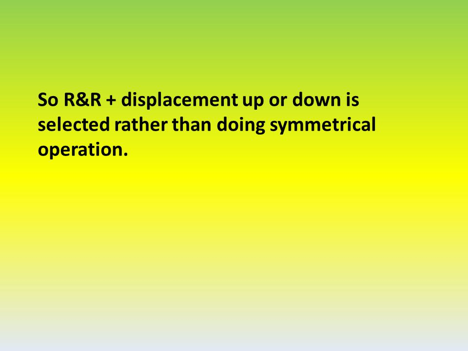 So R&R + displacement up or down is selected rather than doing symmetrical operation.