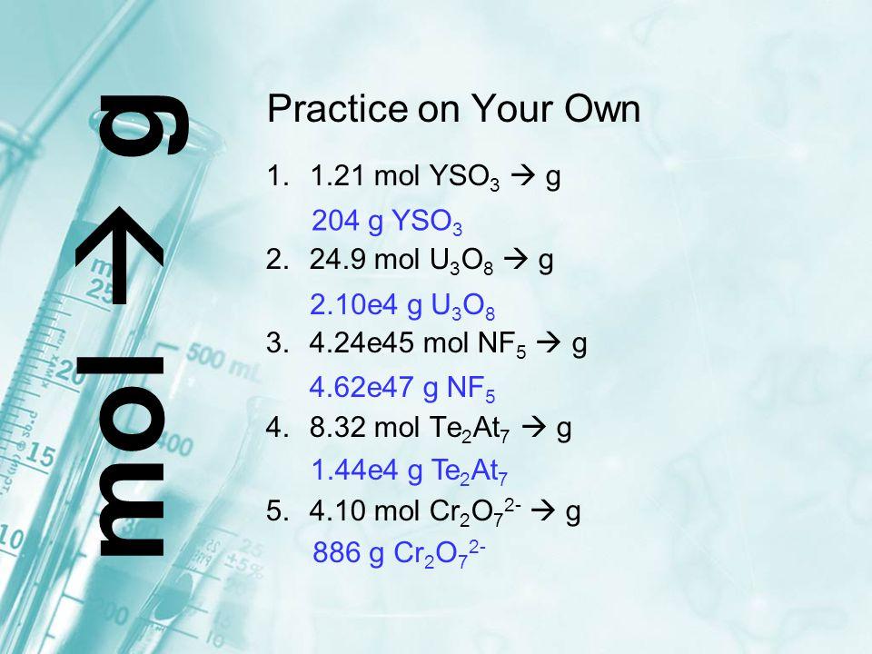 Practice on Your Own 1.1.21 mol YSO 3  g 2.24.9 mol U 3 O 8  g 3.4.24e45 mol NF 5  g 4.8.32 mol Te 2 At 7  g 5.4.10 mol Cr 2 O 7 2-  g m o l  g