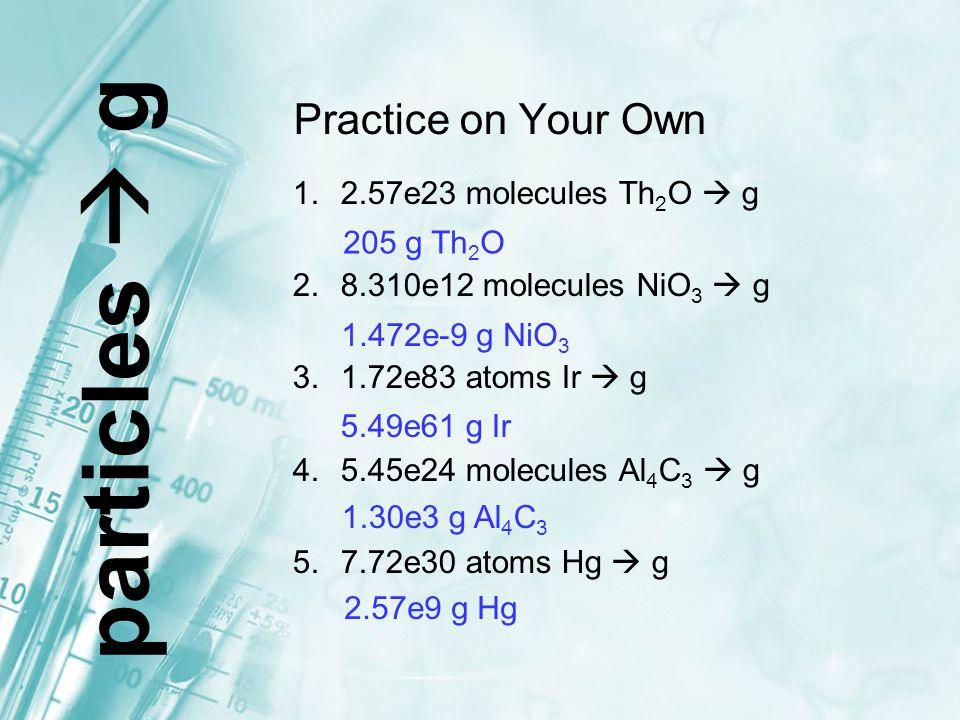 Practice on Your Own 1.2.57e23 molecules Th 2 O  g 2.8.310e12 molecules NiO 3  g 3.1.72e83 atoms Ir  g 4.5.45e24 molecules Al 4 C 3  g 5.7.72e30 a