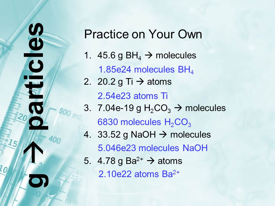 Practice on Your Own 1.45.6 g BH 4  molecules 2.20.2 g Ti  atoms 3.7.04e-19 g H 2 CO 3  molecules 4.33.52 g NaOH  molecules 5.4.78 g Ba 2+  atoms
