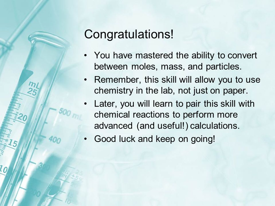 Congratulations! You have mastered the ability to convert between moles, mass, and particles. Remember, this skill will allow you to use chemistry in