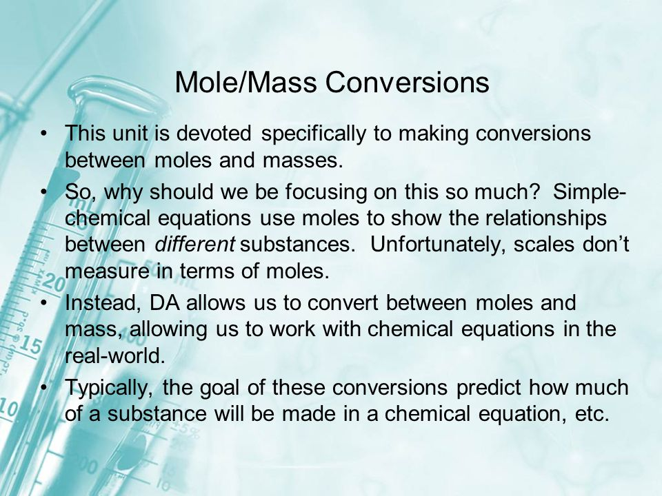 This unit is devoted specifically to making conversions between moles and masses. So, why should we be focusing on this so much? Simple- chemical equa