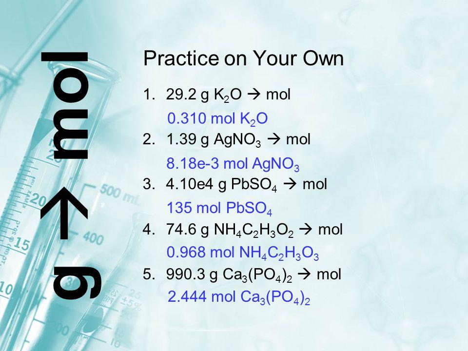 Practice on Your Own 1.29.2 g K 2 O  mol 2.1.39 g AgNO 3  mol 3.4.10e4 g PbSO 4  mol 4.74.6 g NH 4 C 2 H 3 O 2  mol 5.990.3 g Ca 3 (PO 4 ) 2  mol