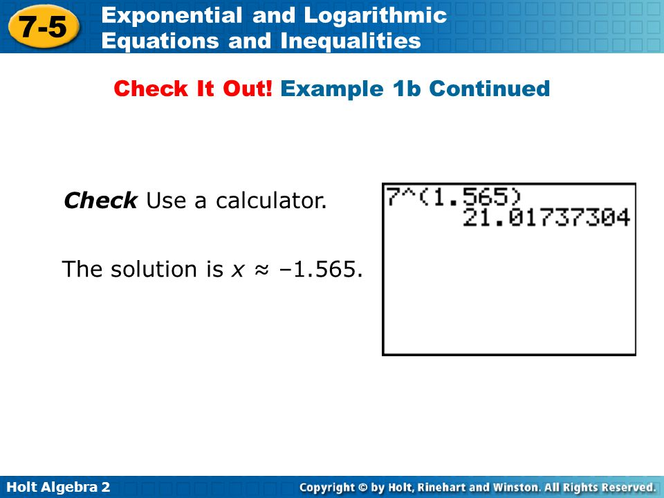 Holt Algebra 2 7-5 Exponential and Logarithmic Equations and Inequalities Check Use a calculator. The solution is x ≈ –1.565. Check It Out! Example 1b