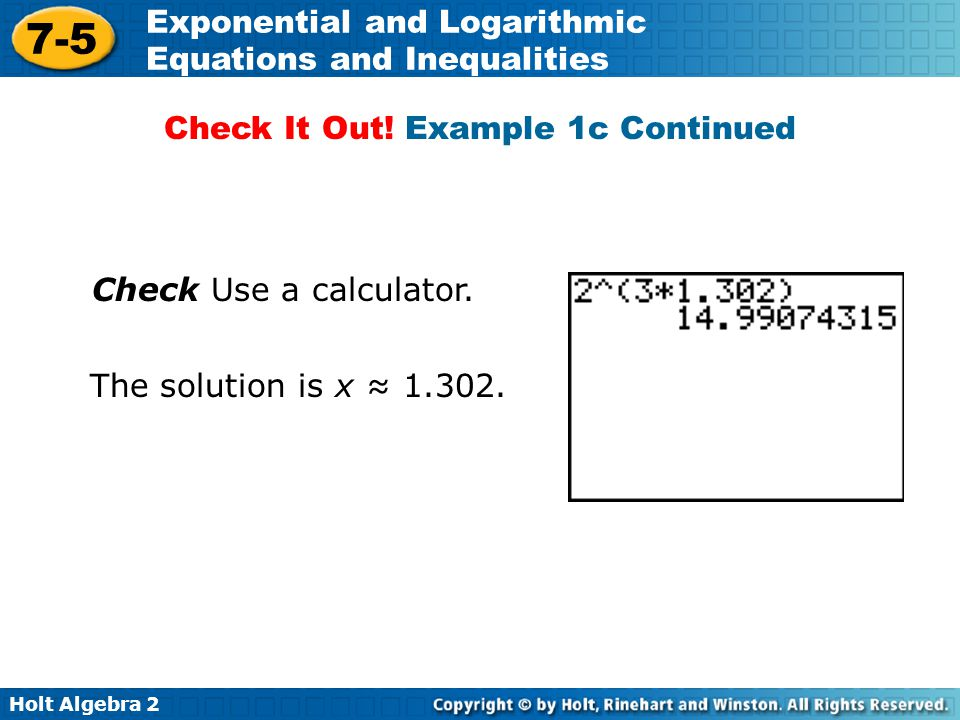 Holt Algebra 2 7-5 Exponential and Logarithmic Equations and Inequalities Check Use a calculator. The solution is x ≈ 1.302. Check It Out! Example 1c