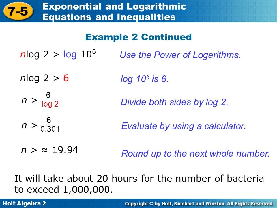 Holt Algebra 2 7-5 Exponential and Logarithmic Equations and Inequalities Example 2 Continued Use the Power of Logarithms. log 10 6 is 6. nlog 2 > 6 n