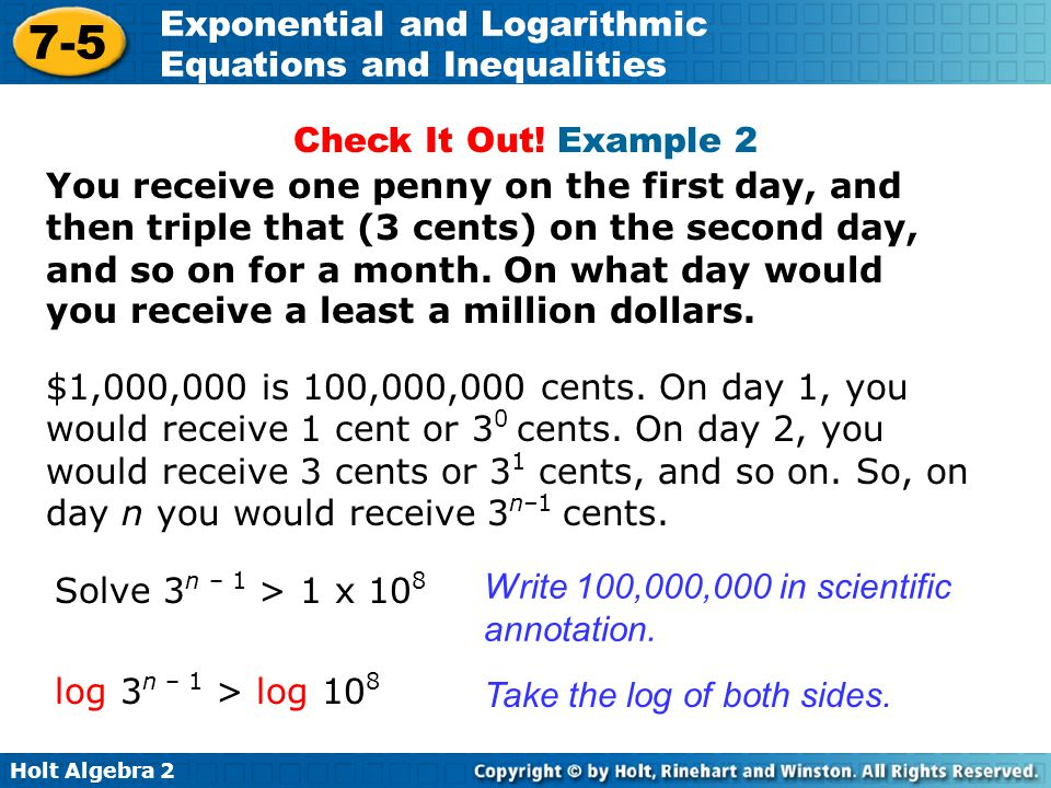 Holt Algebra 2 7-5 Exponential and Logarithmic Equations and Inequalities You receive one penny on the first day, and then triple that (3 cents) on th