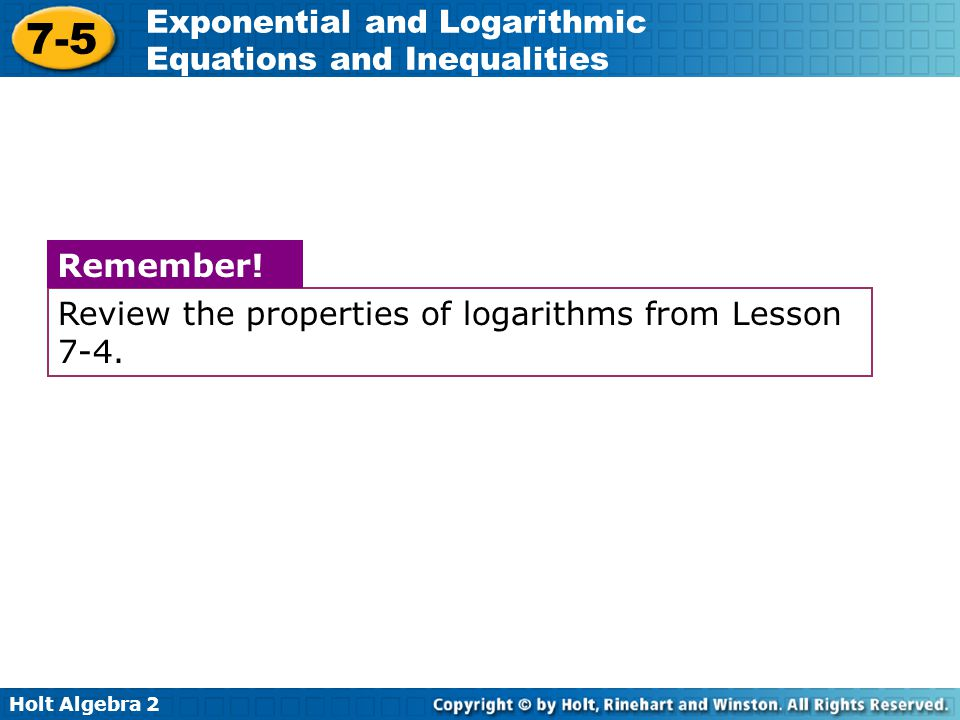 Holt Algebra 2 7-5 Exponential and Logarithmic Equations and Inequalities Review the properties of logarithms from Lesson 7-4. Remember!