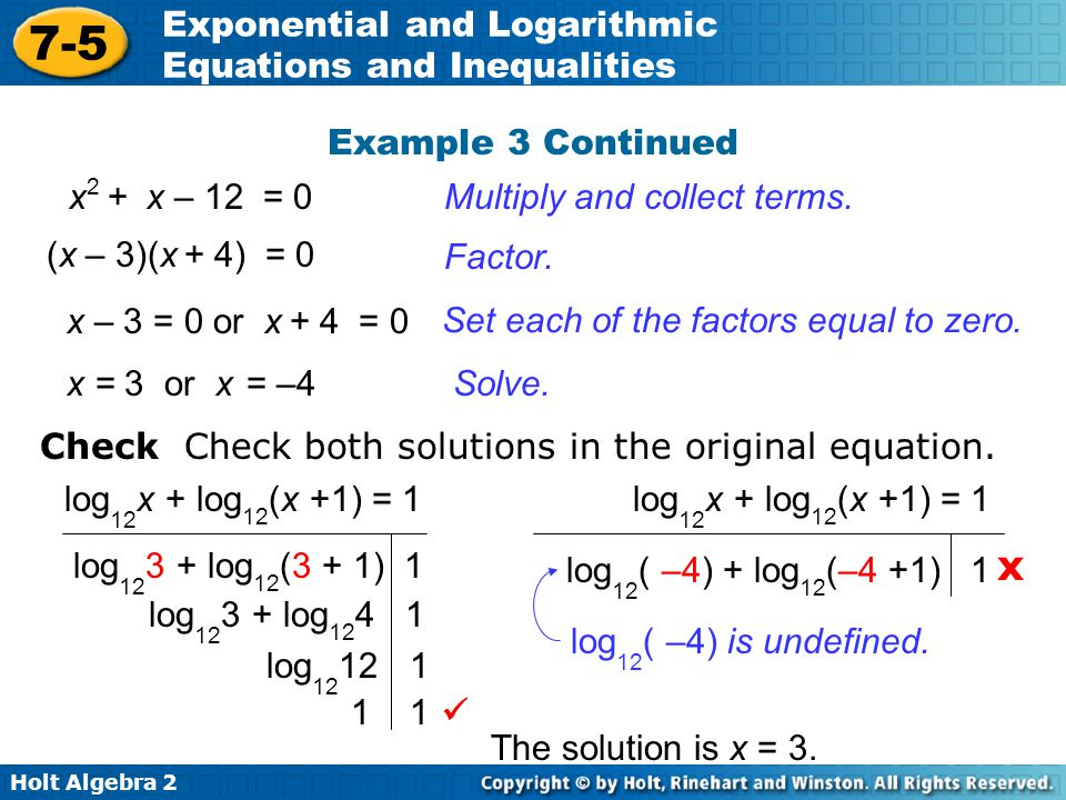 Holt Algebra 2 7-5 Exponential and Logarithmic Equations and Inequalities Example 3 Continued Multiply and collect terms. Factor. Solve. x 2 + x – 12