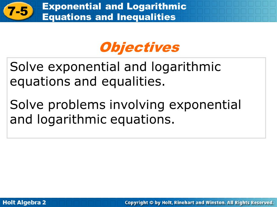 Holt Algebra 2 7-5 Exponential and Logarithmic Equations and Inequalities Solve exponential and logarithmic equations and equalities. Solve problems i