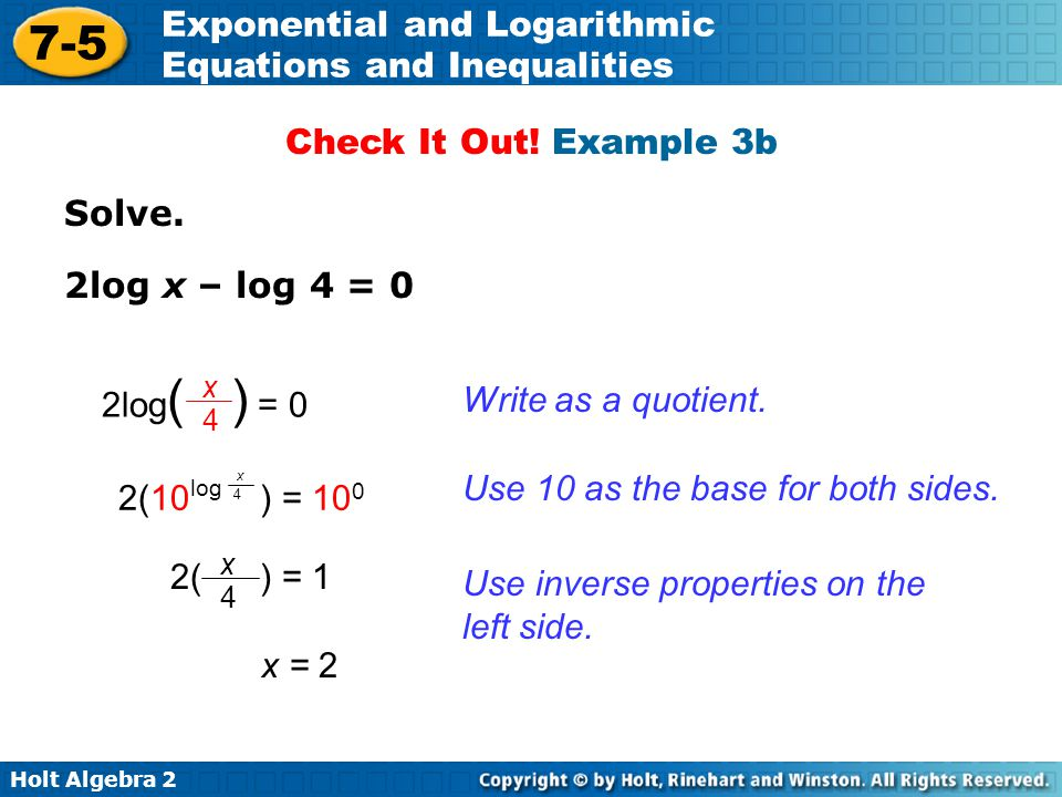 Holt Algebra 2 7-5 Exponential and Logarithmic Equations and Inequalities Solve. 2log x – log 4 = 0 Check It Out! Example 3b Write as a quotient. x =