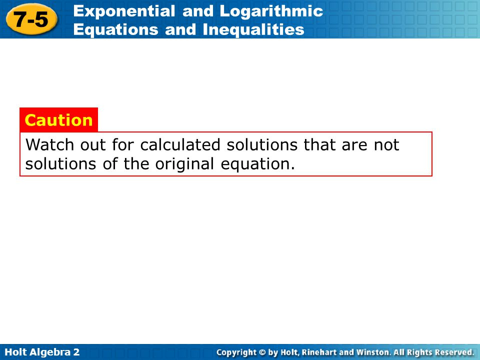 Holt Algebra 2 7-5 Exponential and Logarithmic Equations and Inequalities Watch out for calculated solutions that are not solutions of the original eq