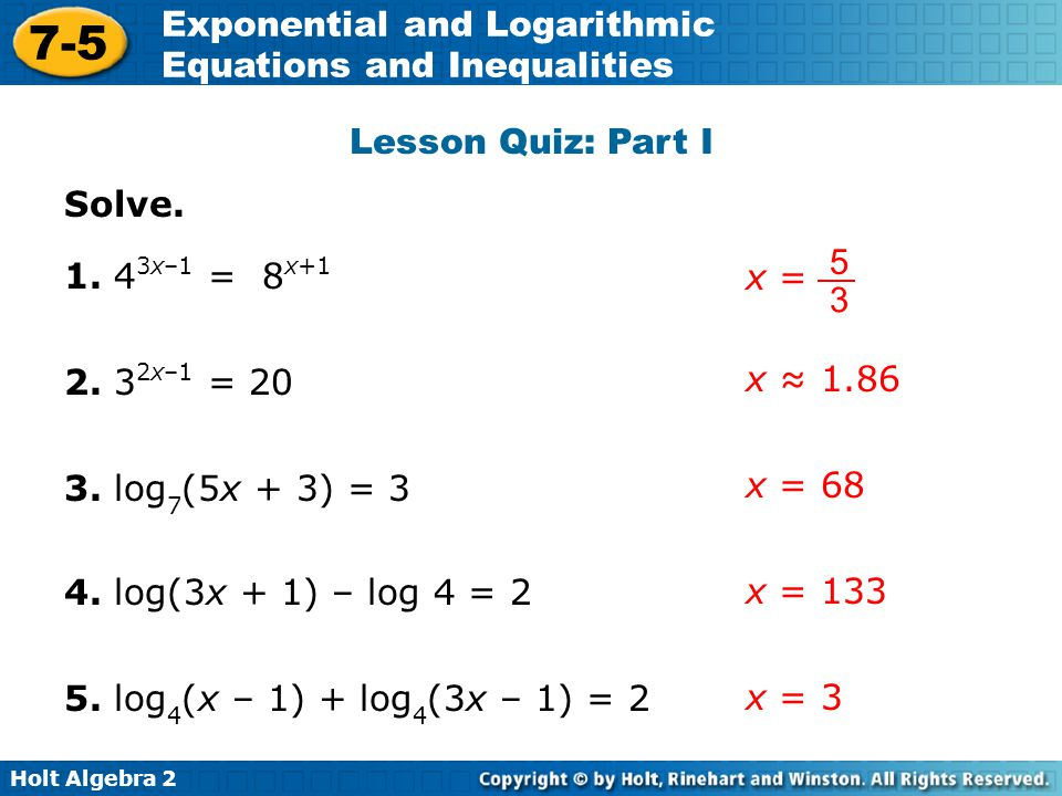 Holt Algebra 2 7-5 Exponential and Logarithmic Equations and Inequalities Lesson Quiz: Part I Solve. 1. 4 3x–1 = 8 x+1 2. 3 2x–1 = 20 3. log 7 (5x + 3