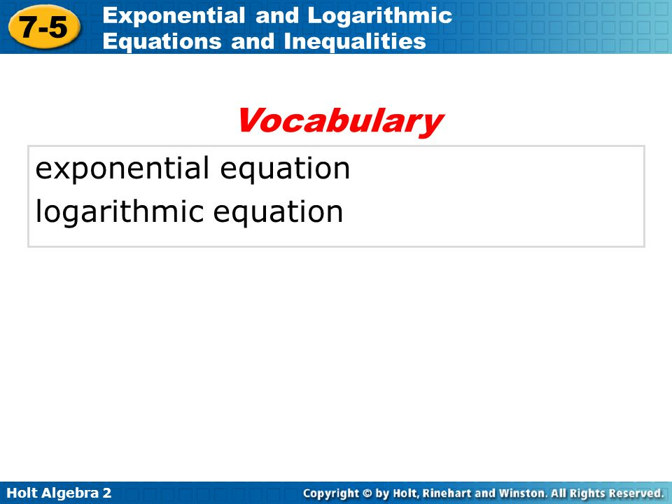 Holt Algebra 2 7-5 Exponential and Logarithmic Equations and Inequalities exponential equation logarithmic equation Vocabulary