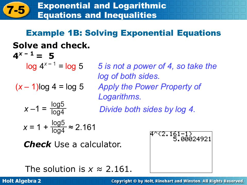 Holt Algebra 2 7-5 Exponential and Logarithmic Equations and Inequalities Solve and check. 4 x – 1 = 5 log 4 x – 1 = log 5 5 is not a power of 4, so t