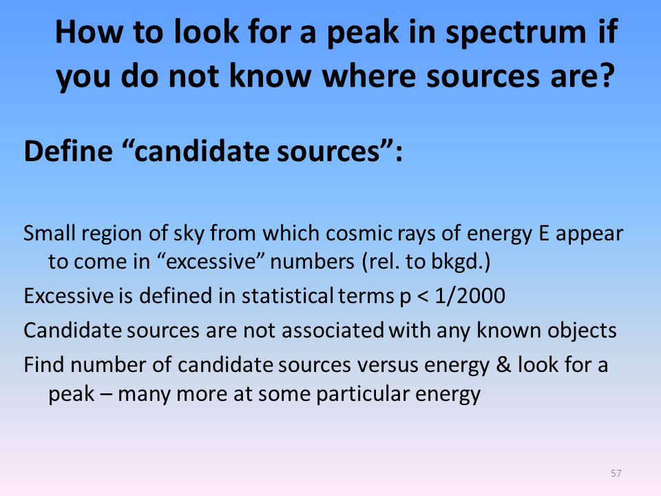 New paper supporting 4.5 PeV peak Don't look at any one suspected source, but do a blind search for candidate sources anywhere in the sky, i.e, statistically significant excess of counts above what calculated background See how the excess number of candidate sources depends on energy & look for a peak near E = 4.5 + 2.2 PeV Data Suggests a peak in CR spectrum at 5.86 PeV consistent with previous claim of peak at 4.5 + 2.2 PeV 56