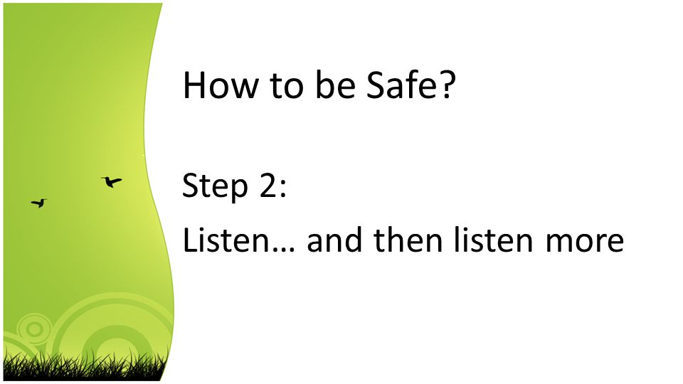 How to be Safe Step 2: Listen… and then listen more