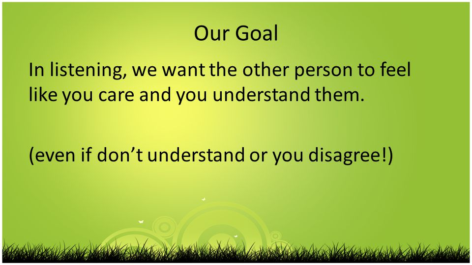 Our Goal In listening, we want the other person to feel like you care and you understand them.
