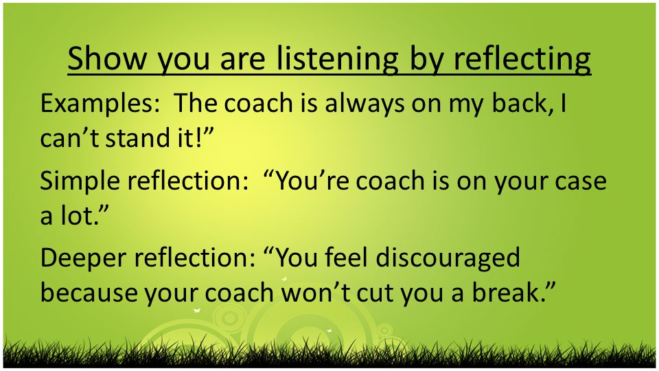 Show you are listening by reflecting Examples: The coach is always on my back, I can't stand it! Simple reflection: You're coach is on your case a lot. Deeper reflection: You feel discouraged because your coach won't cut you a break.