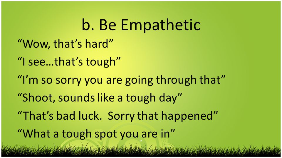 """b. Be Empathetic """"Wow, that's hard"""" """"I see…that's tough"""" """"I'm so sorry you are going through that"""" """"Shoot, sounds like a tough day"""" """"That's bad luck."""