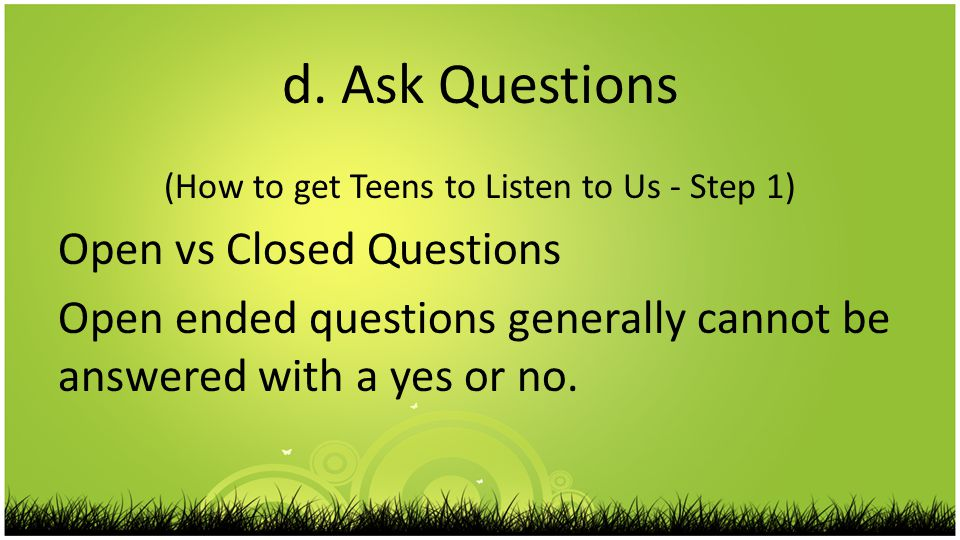 d. Ask Questions (How to get Teens to Listen to Us - Step 1) Open vs Closed Questions Open ended questions generally cannot be answered with a yes or