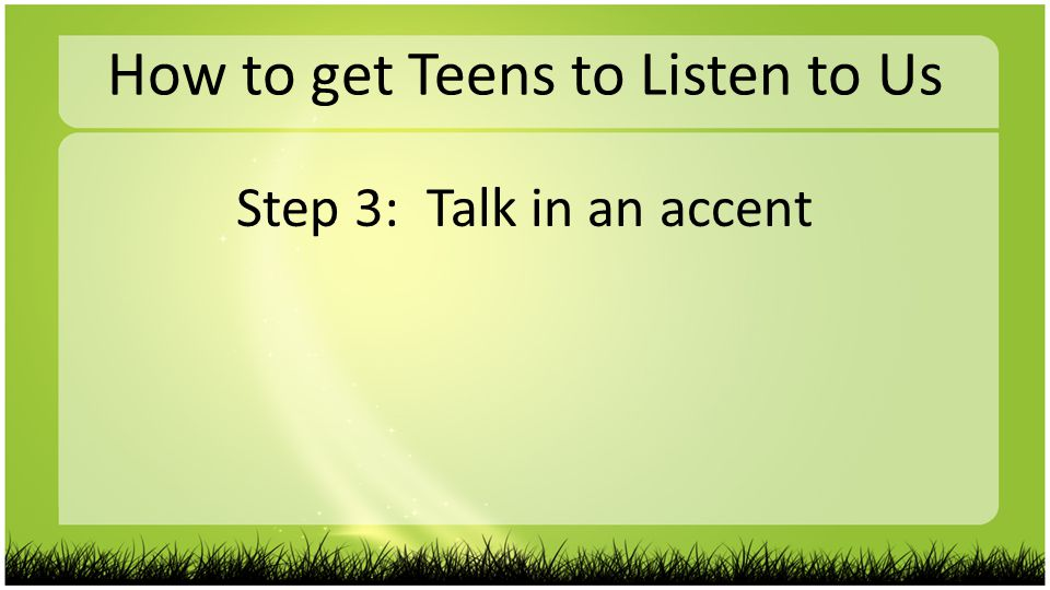 How to get Teens to Listen to Us Step 3: Talk in an accent