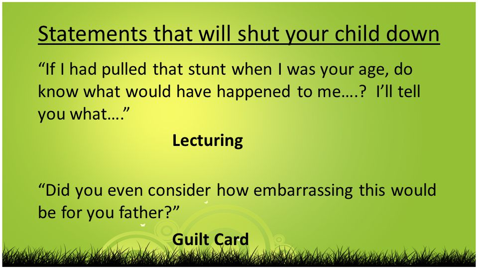 Statements that will shut your child down If I had pulled that stunt when I was your age, do know what would have happened to me…..