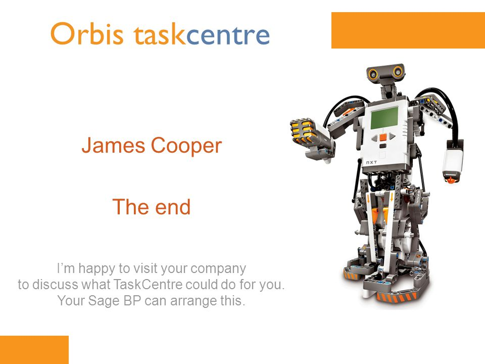 www.orbis-software.com Orbis taskcentre James Cooper The end I'm happy to visit your company to discuss what TaskCentre could do for you.