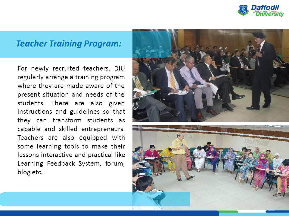 Teacher Training Program: For newly recruited teachers, DIU regularly arrange a training program where they are made aware of the present situation and needs of the students.