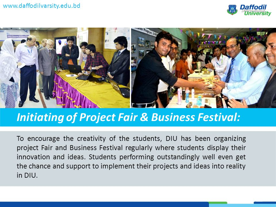 www.daffodilvarsity.edu.bd To encourage the creativity of the students, DIU has been organizing project Fair and Business Festival regularly where students display their innovation and ideas.