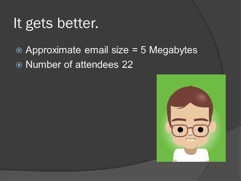 It gets better.  Approximate email size = 5 Megabytes