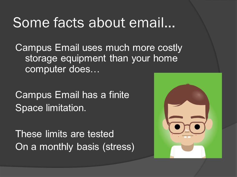 Some facts about email… Campus Email uses much more costly storage equipment than your home computer does… Campus Email has a finite Space limitation.