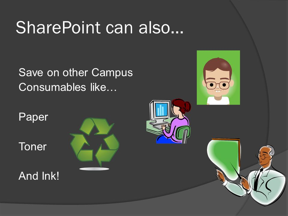 SharePoint can also… Save on other Campus Consumables like… Paper Toner