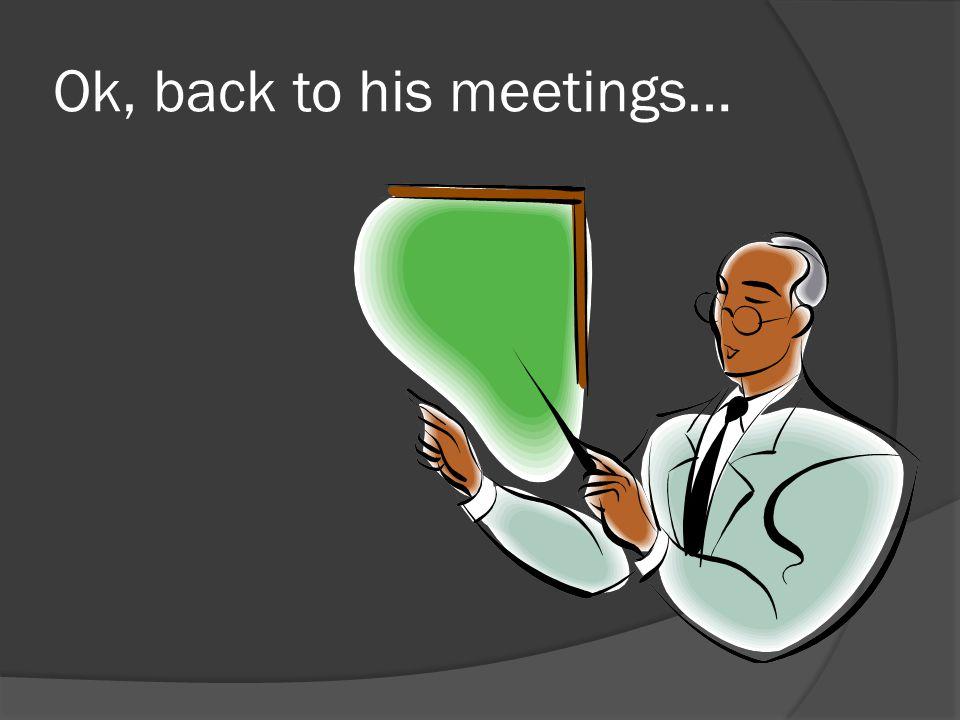 Ok, back to his meetings…