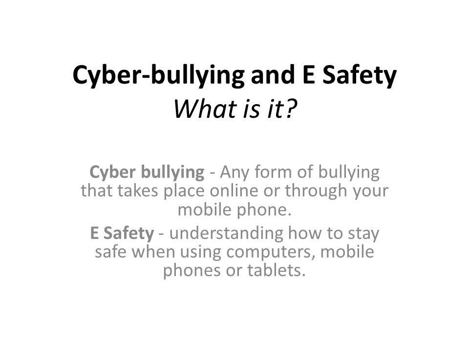 Cyber-bullying and E Safety What is it.