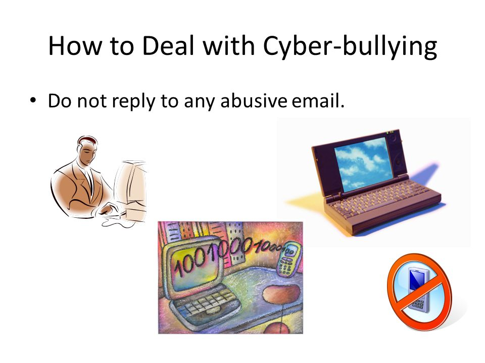 How to Deal with Cyber-bullying Do not reply to any abusive email.