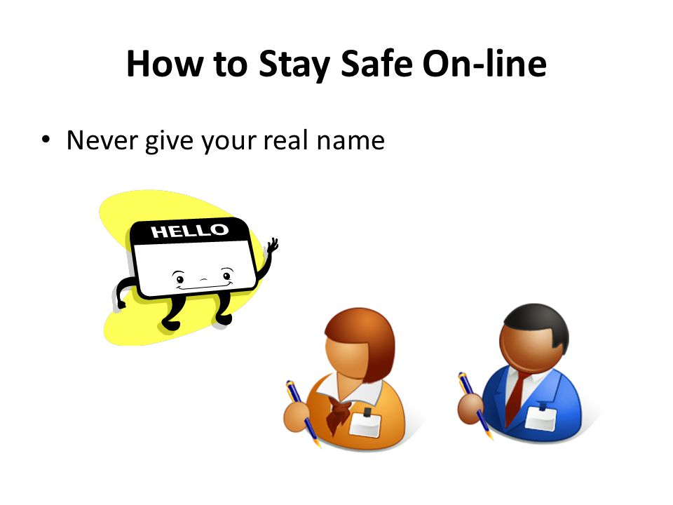 How to Stay Safe On-line Never give your real name