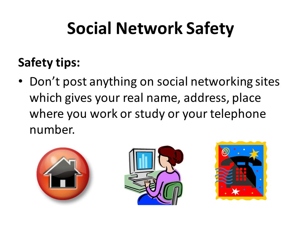 Social Network Safety Safety tips: Don't post anything on social networking sites which gives your real name, address, place where you work or study or your telephone number.