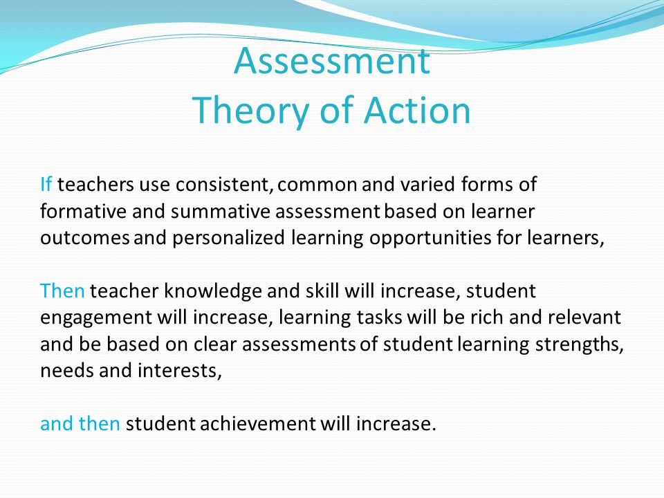 Assessment Theory of Action If teachers use consistent, common and varied forms of formative and summative assessment based on learner outcomes and personalized learning opportunities for learners, Then teacher knowledge and skill will increase, student engagement will increase, learning tasks will be rich and relevant and be based on clear assessments of student learning strengths, needs and interests, and then student achievement will increase.