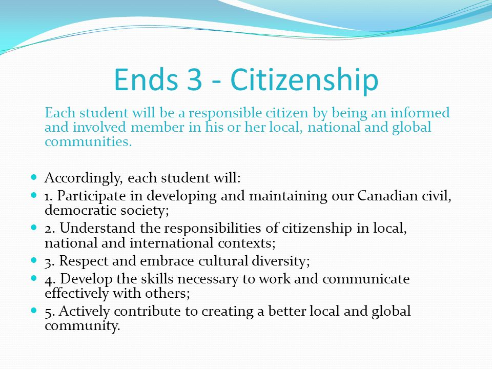 Ends 3 - Citizenship Each student will be a responsible citizen by being an informed and involved member in his or her local, national and global communities.